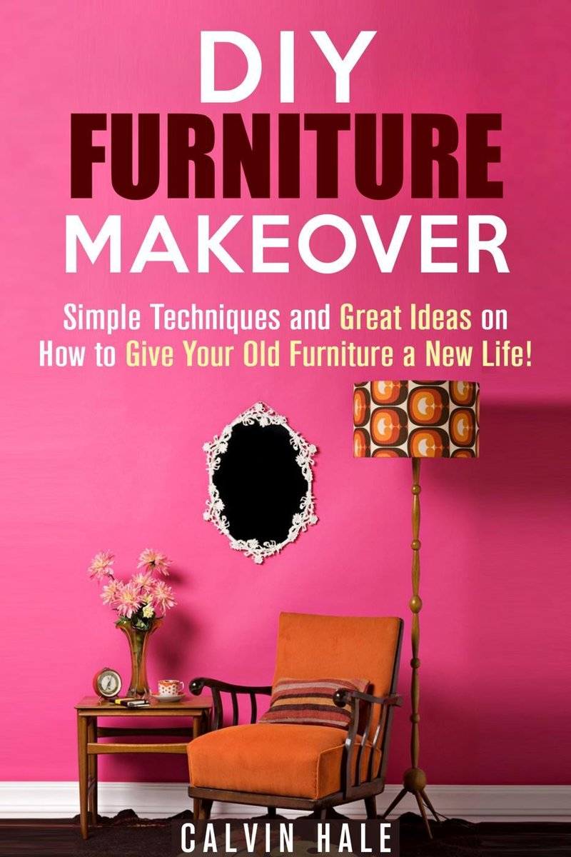 DIY Furniture Makeover: Simple Techniques and Great Ideas on How to Give Your Old Furniture a New Life!