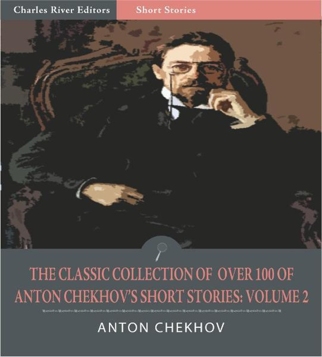 The Classic Collection of Over 100 of Anton Chekhovs Short Stories: Volume II (102 Short Stories) (Illustrated Edition)