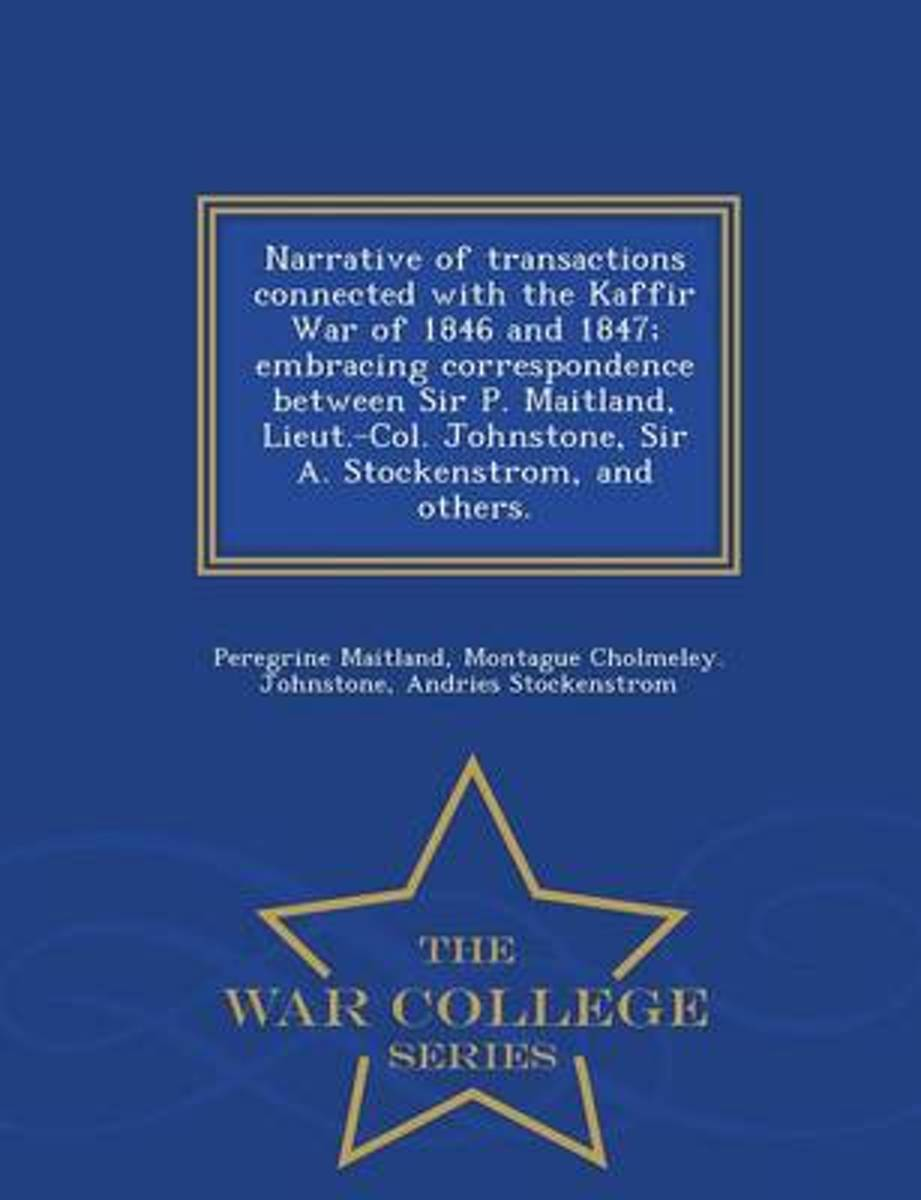 Narrative of Transactions Connected with the Kaffir War of 1846 and 1847; Embracing Correspondence Between Sir P. Maitland, Lieut.-Col. Johnstone, Sir A. Stockenstrom, and Others. - War Colle