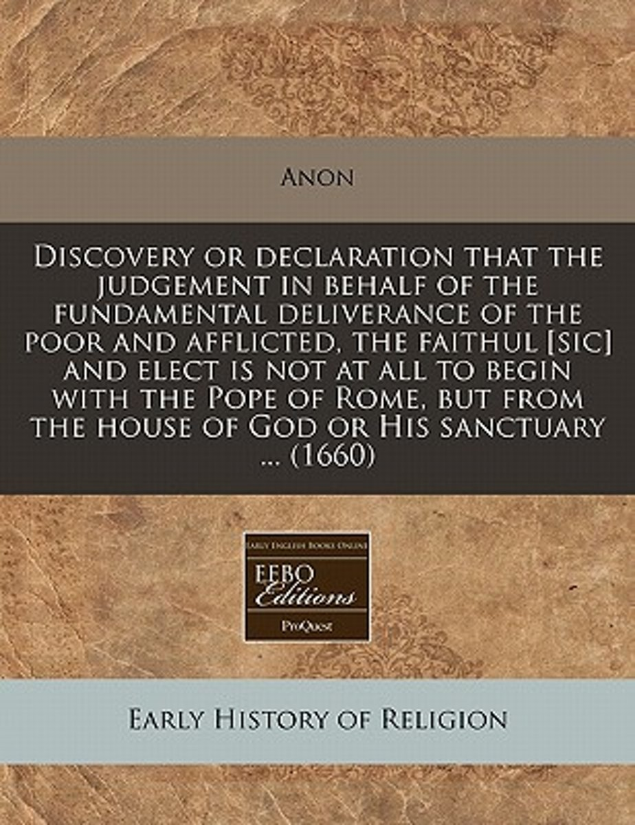 Discovery or Declaration That the Judgement in Behalf of the Fundamental Deliverance of the Poor and Afflicted, the Faithul [Sic] and Elect Is Not at All to Begin with the Pope of Rome, But f