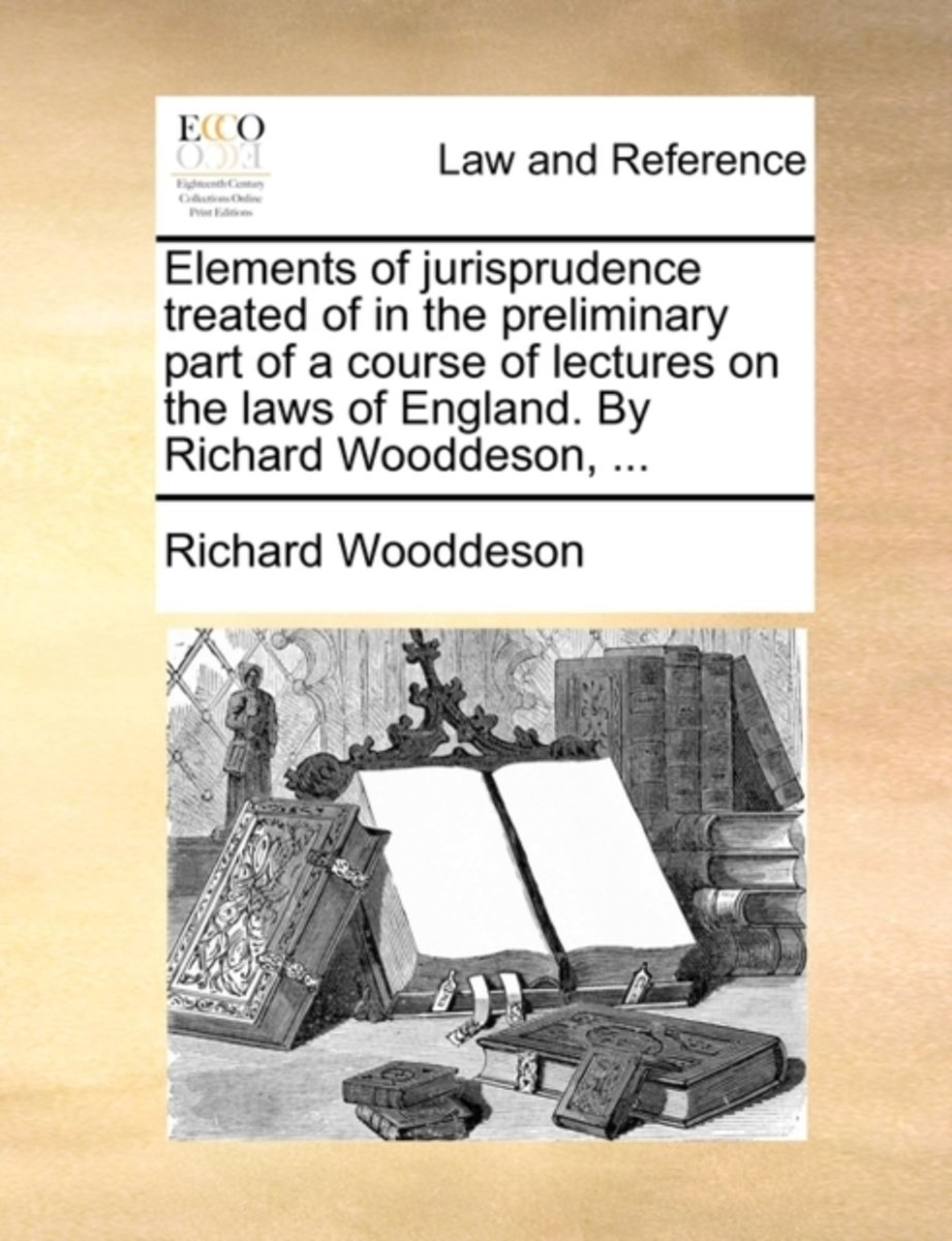 Elements of Jurisprudence Treated of in the Preliminary Part of a Course of Lectures on the Laws of England. by Richard Wooddeson,