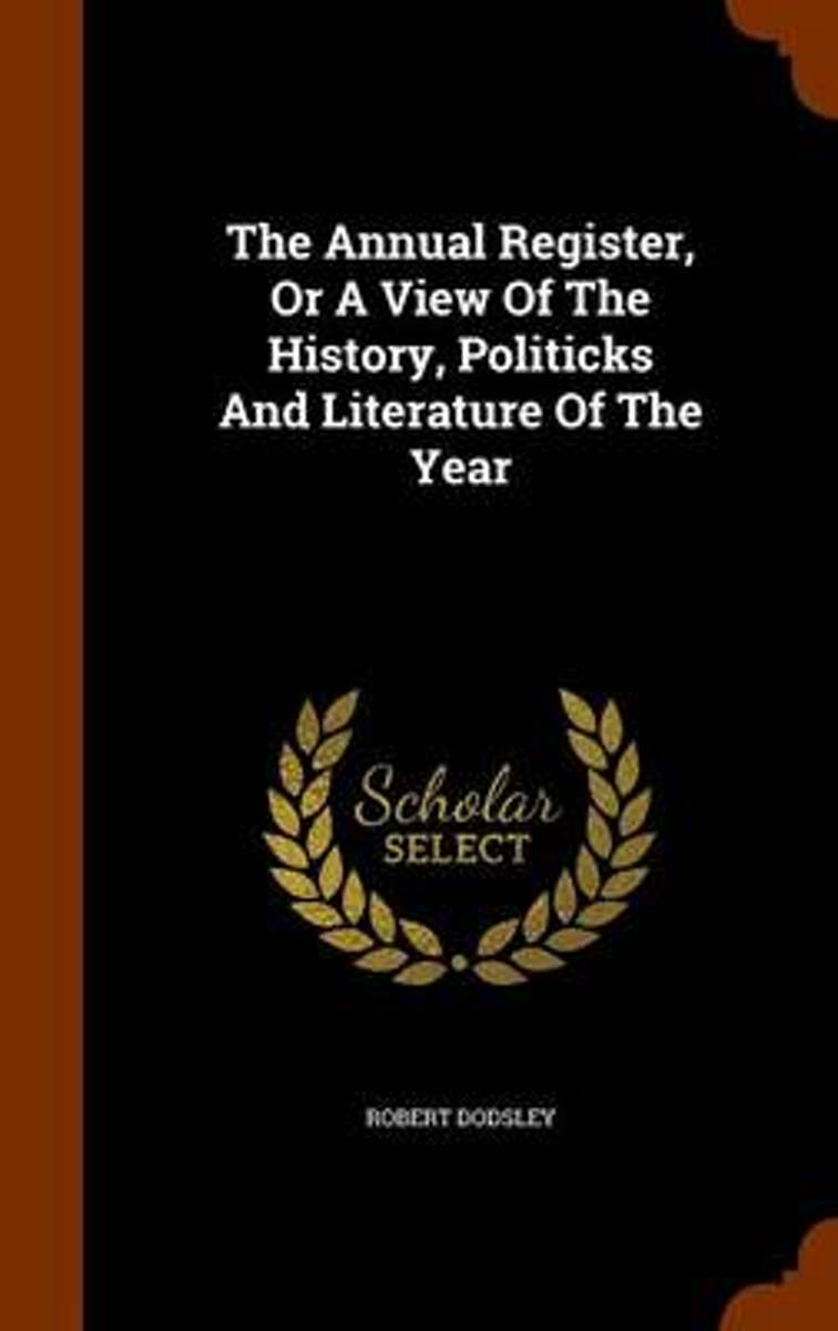 The Annual Register, or a View of the History, Politicks and Literature of the Year