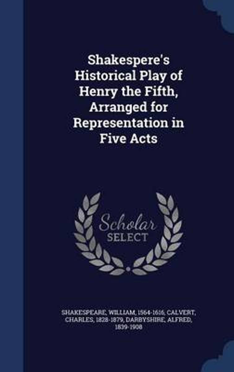 Shakespere's Historical Play of Henry the Fifth, Arranged for Representation in Five Acts
