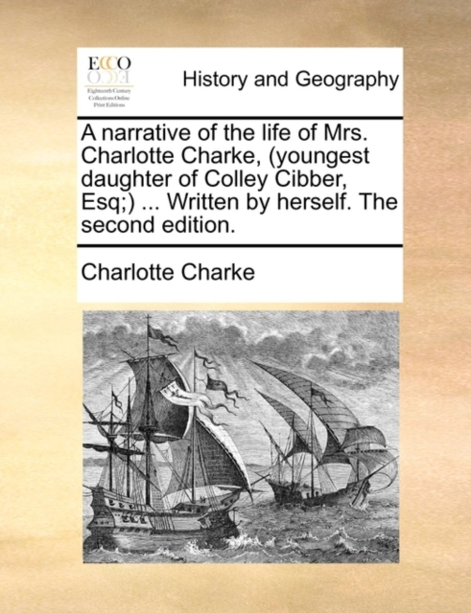 A Narrative of the Life of Mrs. Charlotte Charke, (Youngest Daughter of Colley Cibber, Esq;) ... Written by Herself. the Second Edition