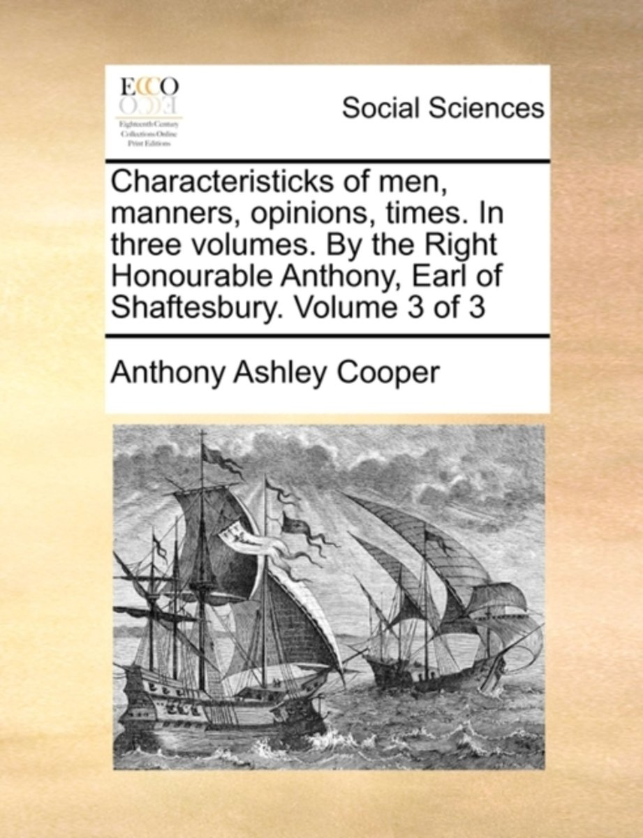 Characteristicks of Men, Manners, Opinions, Times. in Three Volumes. by the Right Honourable Anthony, Earl of Shaftesbury. Volume 3 of 3