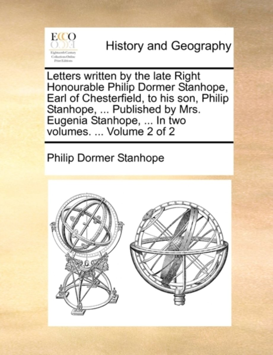 Letters Written by the Late Right Honourable Philip Dormer Stanhope, Earl of Chesterfield, to His Son, Philip Stanhope, ... Published by Mrs. Eugenia Stanhope, ... in Two Volumes. ... Volume