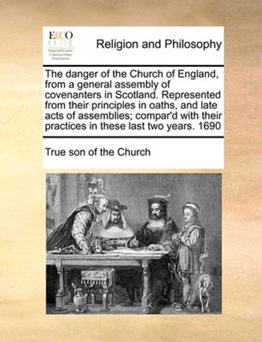 The Danger of the Church of England, from a General Assembly of Covenanters in Scotland. Represented from Their Principles in Oaths, and Late Acts of Assemblies; Compar'd with Their Practices