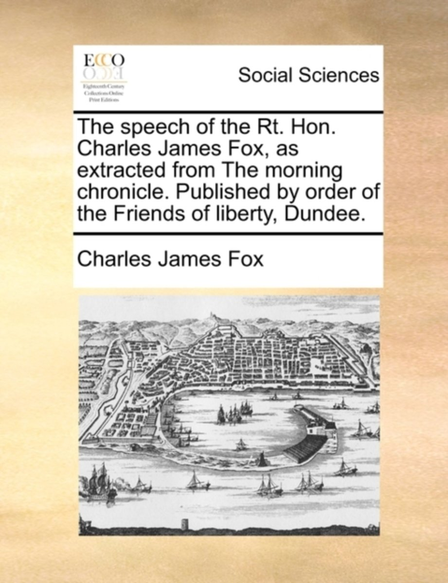 The Speech of the Rt. Hon. Charles James Fox, as Extracted from the Morning Chronicle. Published by Order of the Friends of Liberty, Dundee.