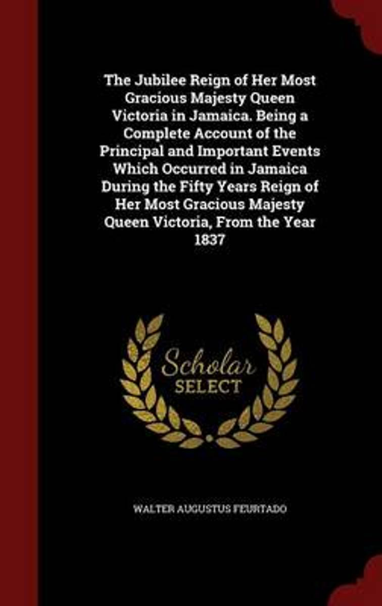 The Jubilee Reign of Her Most Gracious Majesty Queen Victoria in Jamaica. Being a Complete Account of the Principal and Important Events Which Occurred in Jamaica During the Fifty Years Reign