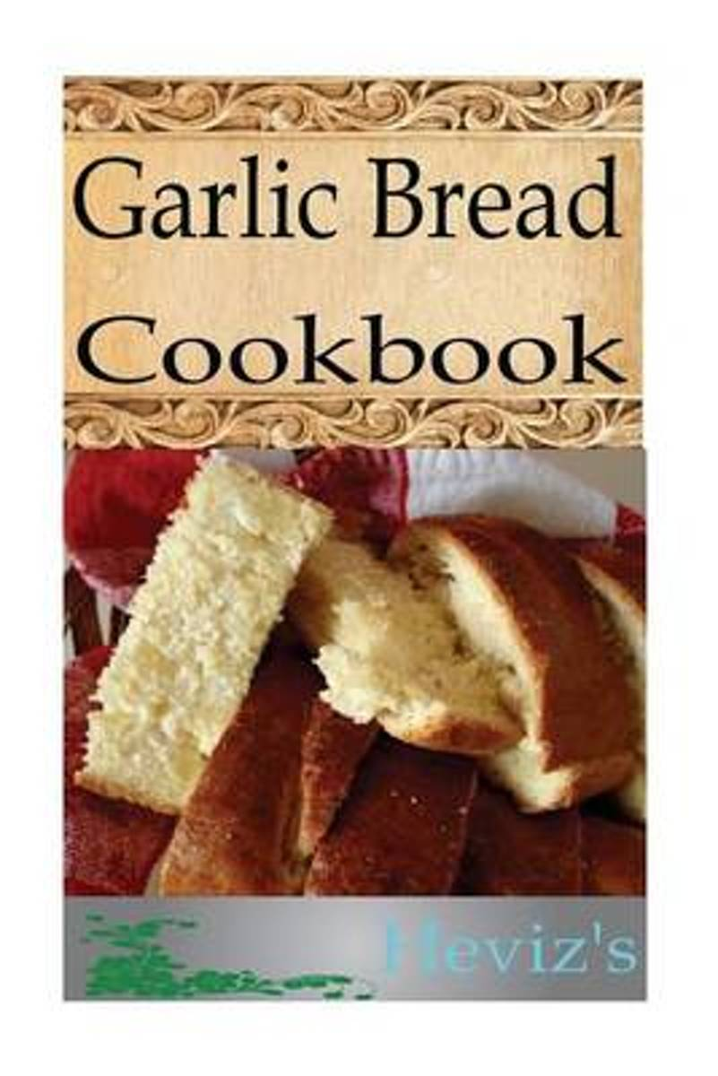 Garlic Bread 101. Delicious, Nutritious, Low Budget, Mouth Watering Garlic Bread Cookbook