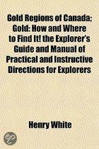 Gold Regions of Canada; Gold How and Where to Find It! the Explorer's Guide and Manual of Practical and Instructive Directions for Explorers and Miners in the Gold Regions of Canada, with Luc