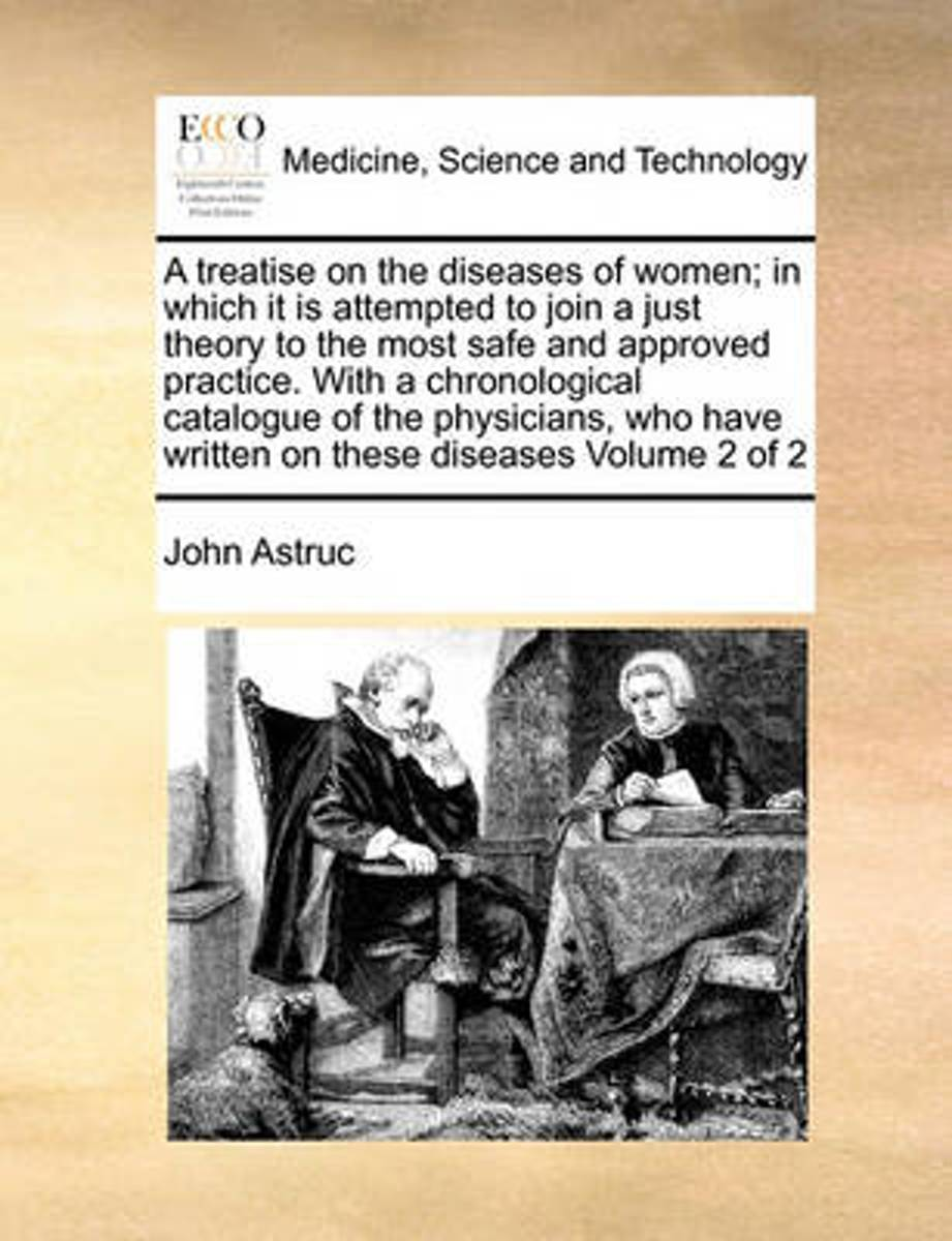 A Treatise on the Diseases of Women; In Which It Is Attempted to Join a Just Theory to the Most Safe and Approved Practice. with a Chronological Catalogue of the Physicians, Who Have Written