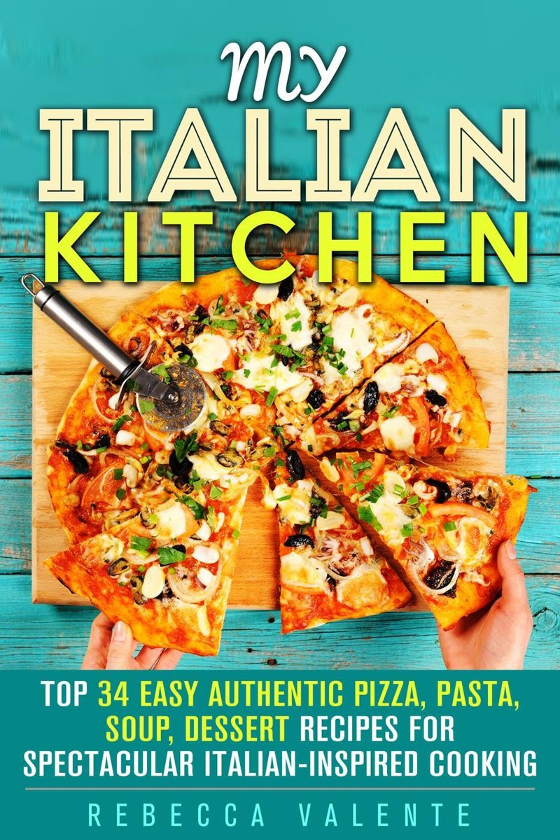 My Italian Kitchen: Top 34 Easy Authentic Pizza, Pasta, Soup, Dessert Recipes for Spectacular Italian-Inspired Cooking