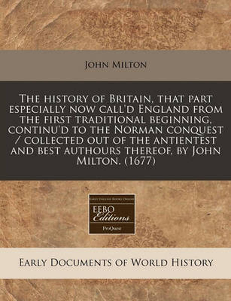 The History of Britain, That Part Especially Now Call'd England from the First Traditional Beginning, Continu'd to the Norman Conquest / Collected Out of the Antientest and Best Authours Ther