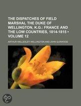 The Dispatches Of Field Marshal The Duke Of Wellington, K.G. (Volume 12); France And The Low Countries, 1814-1815