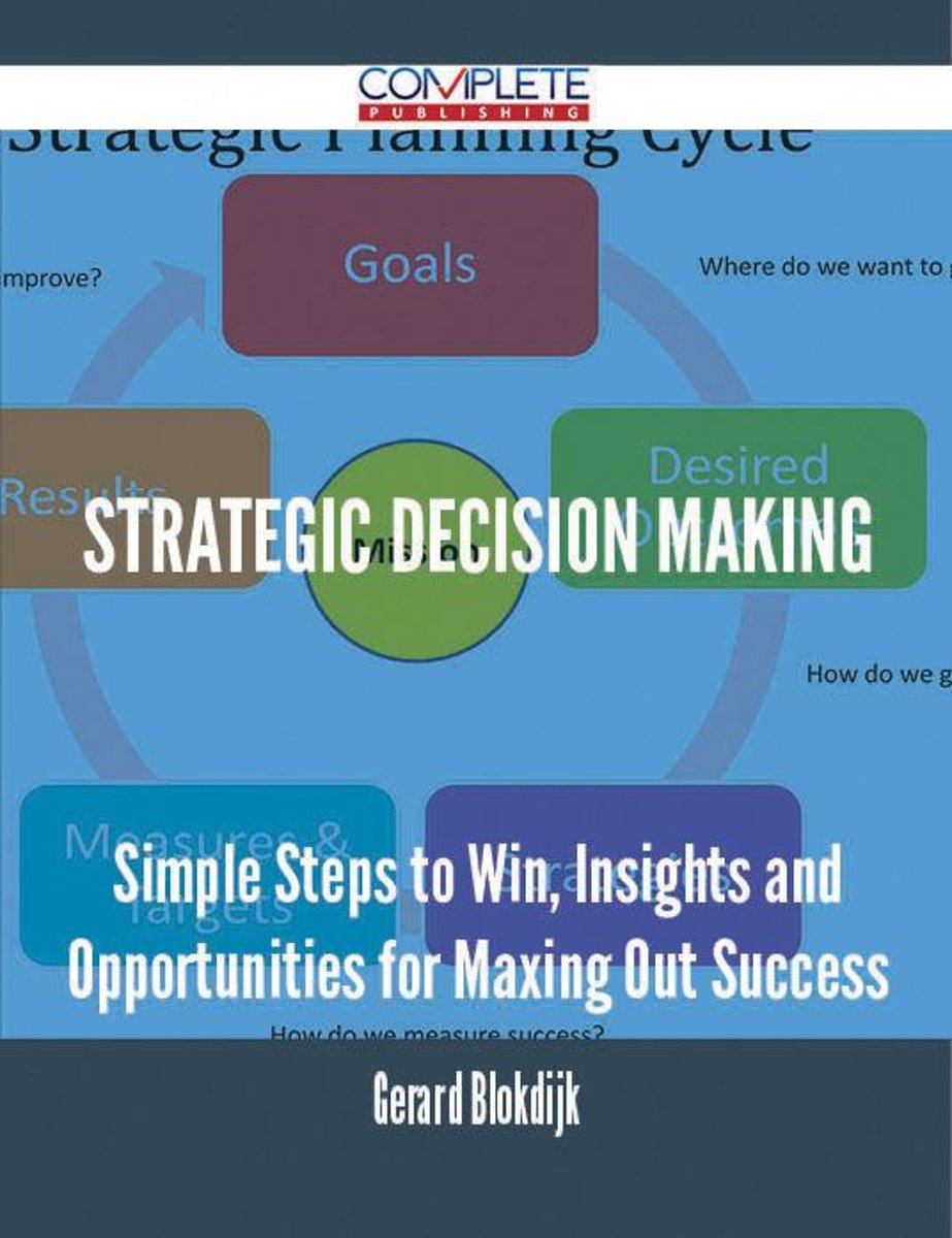 Strategic Decision Making - Simple Steps to Win, Insights and Opportunities for Maxing Out Success