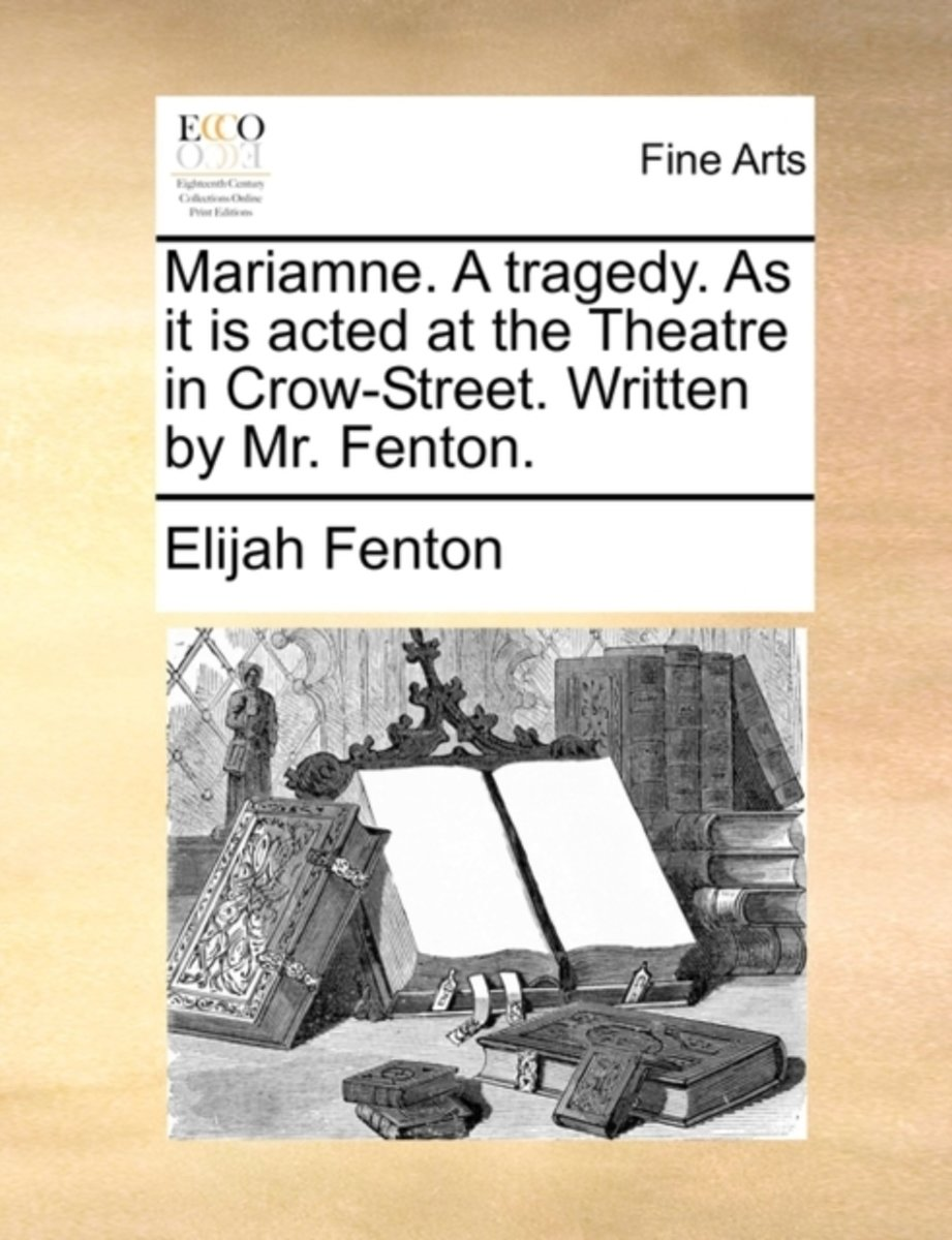 Mariamne. a Tragedy. as It Is Acted at the Theatre in Crow-Street. Written by Mr. Fenton