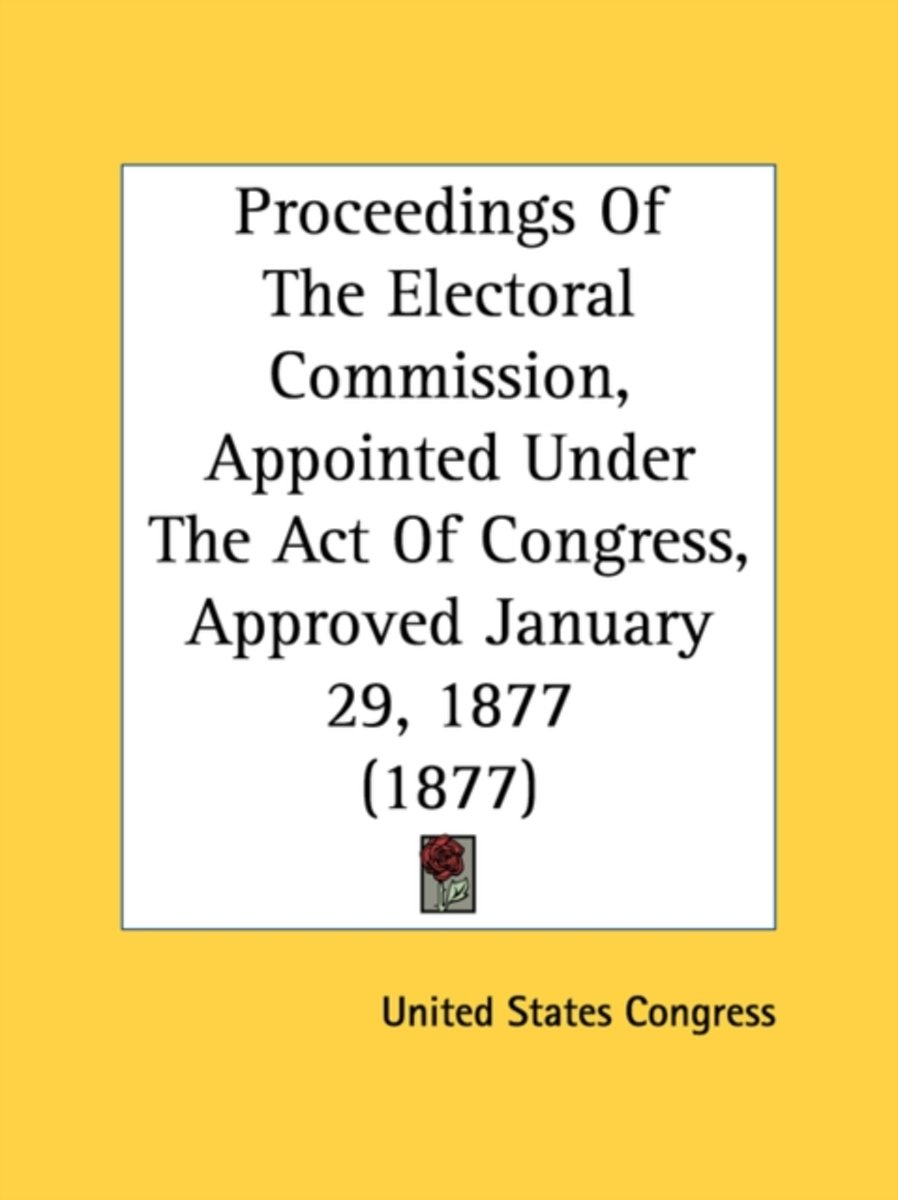 Proceedings of the Electoral Commission, Appointed Under the Act of Congress, Approved January 29, 1877 (1877)