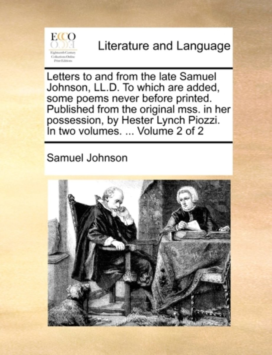 Letters to and from the Late Samuel Johnson, LL.D. to Which Are Added Some Poems Never Before Printed. Published from the Original Mss. in Her Possession, by Hester Lynch Piozzi. in Two Volum