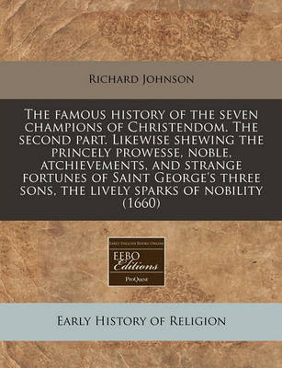 The Famous History of the Seven Champions of Christendom. the Second Part. Likewise Shewing the Princely Prowesse, Noble, Atchievements, and Strange Fortunes of Saint George's Three Sons, the