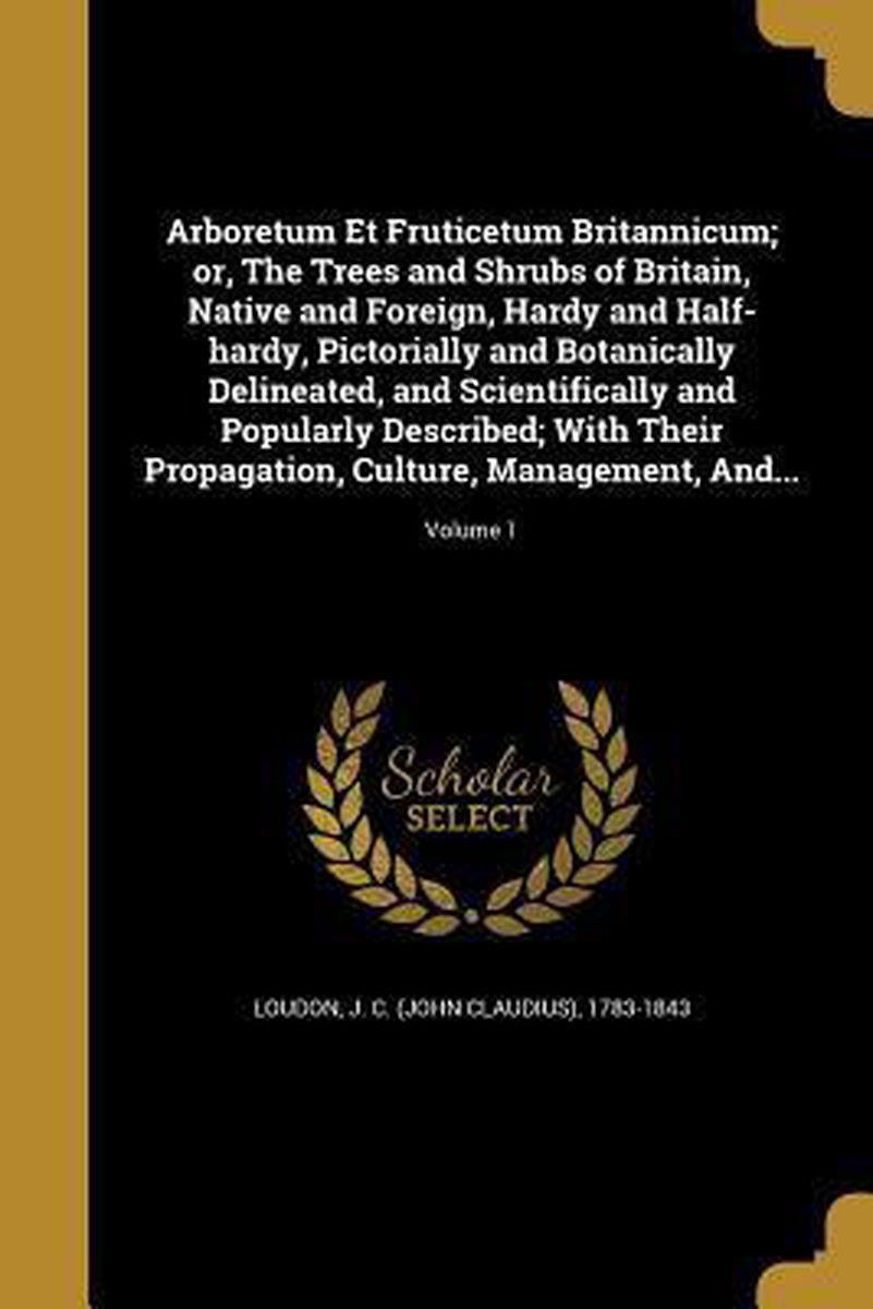 Arboretum Et Fruticetum Britannicum; Or, the Trees and Shrubs of Britain, Native and Foreign, Hardy and Half-Hardy, Pictorially and Botanically Delineated, and Scientifically and Popularly De