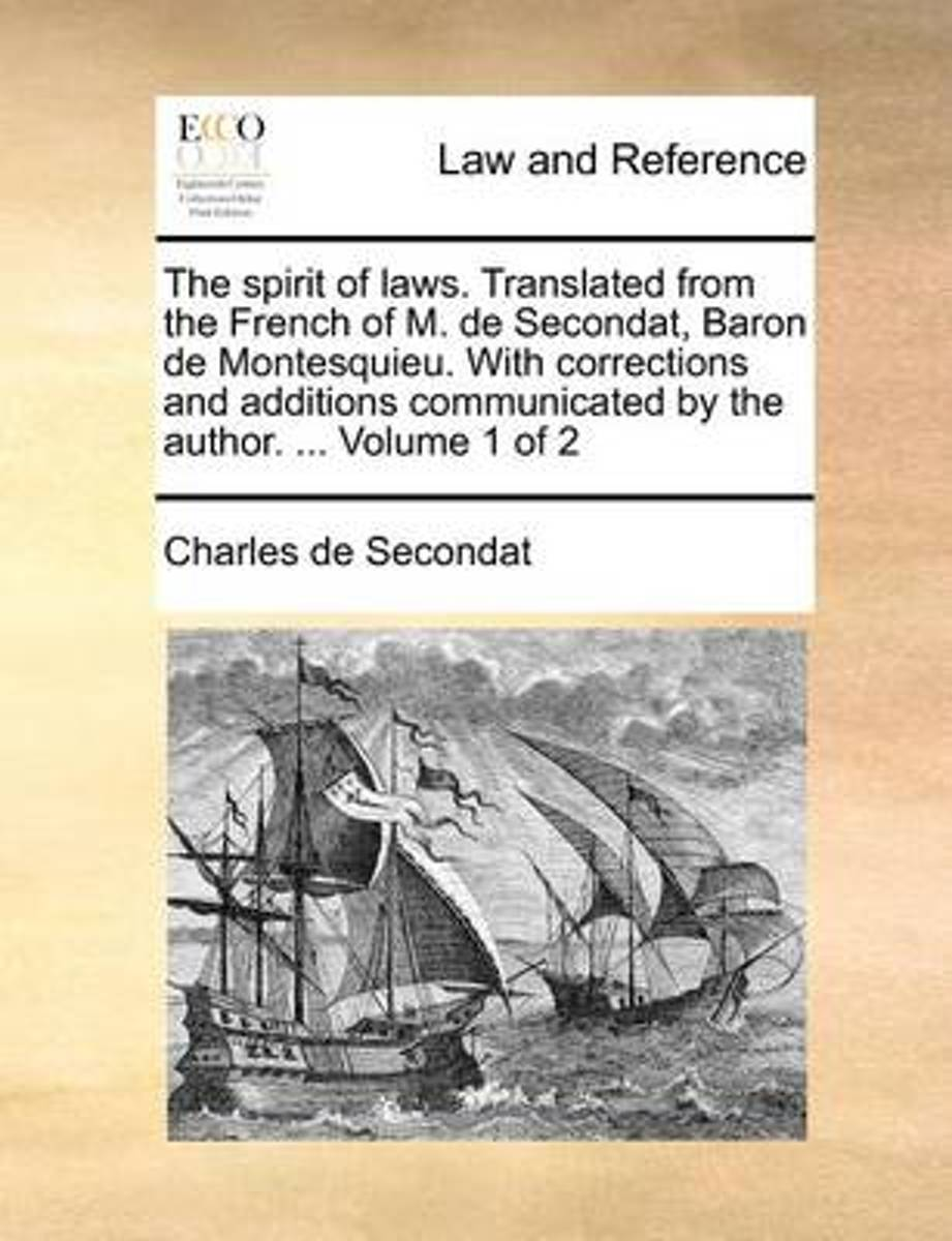 The Spirit of Laws. Translated from the French of M. de Secondat, Baron de Montesquieu. with Corrections and Additions Communicated by the Author. ... Volume 1 of 2