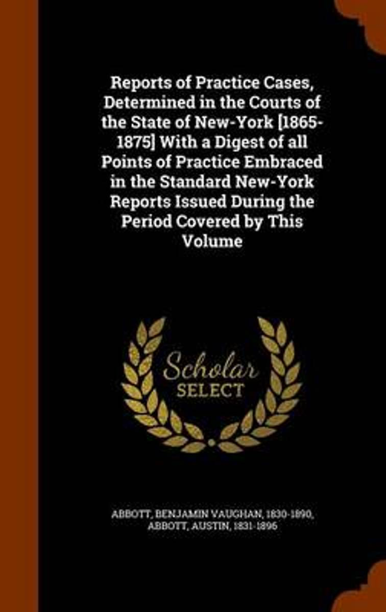 Reports of Practice Cases, Determined in the Courts of the State of New-York [1865-1875] with a Digest of All Points of Practice Embraced in the Standard New-York Reports Issued During the Pe