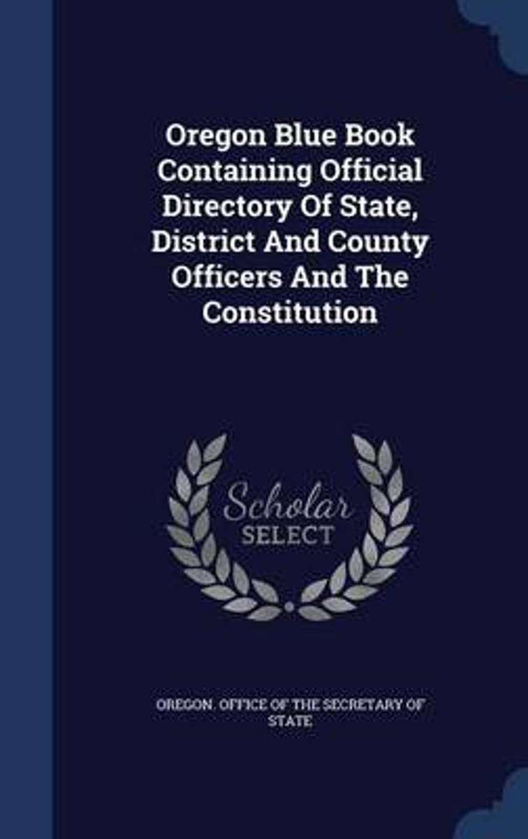 Oregon Blue Book Containing Official Directory of State, District and County Officers and the Constitution