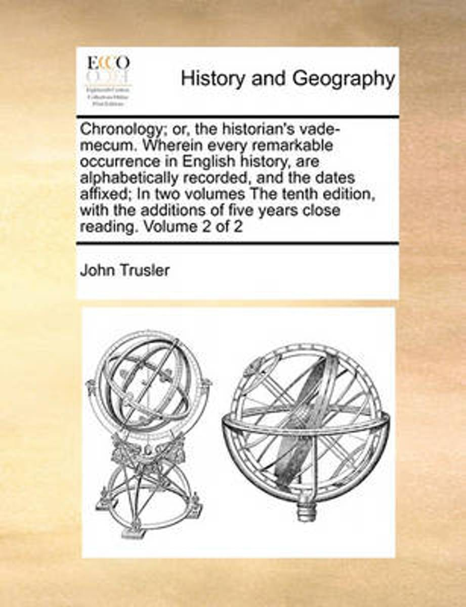 Chronology; Or, the Historian's Vade-Mecum. Wherein Every Remarkable Occurrence in English History, Are Alphabetically Recorded, and the Dates Affixed; In Two Volumes the Tenth Edition, with