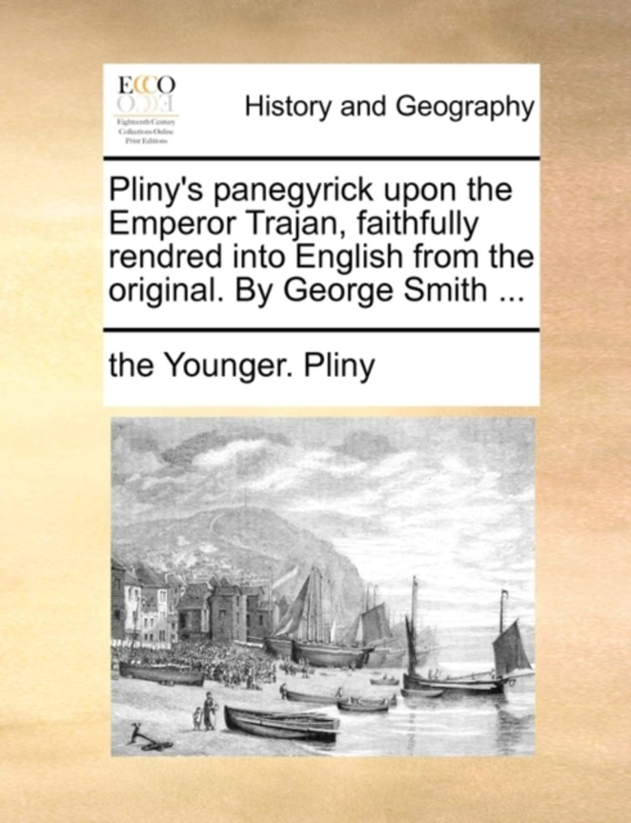Pliny's Panegyrick Upon the Emperor Trajan, Faithfully Rendred Into English from the Original. by George Smith