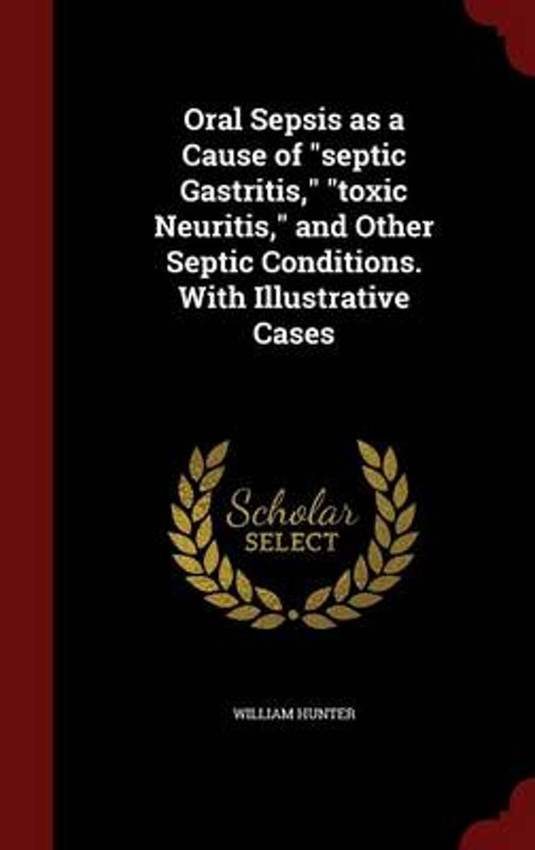 Oral Sepsis as a Cause of Septic Gastritis, Toxic Neuritis, and Other Septic Conditions. with Illustrative Cases