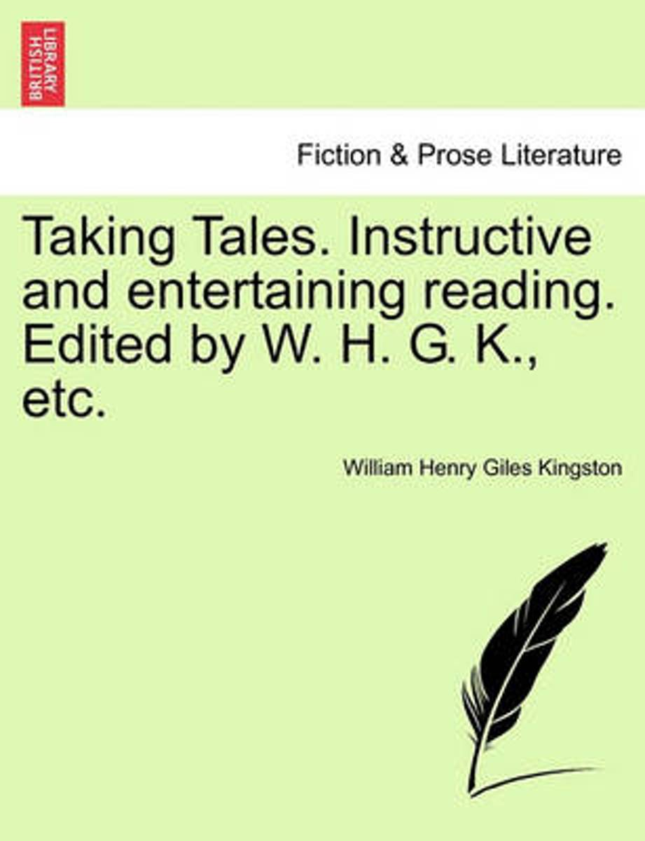 Taking Tales. Instructive and Entertaining Reading. Edited by W. H. G. K., Etc.