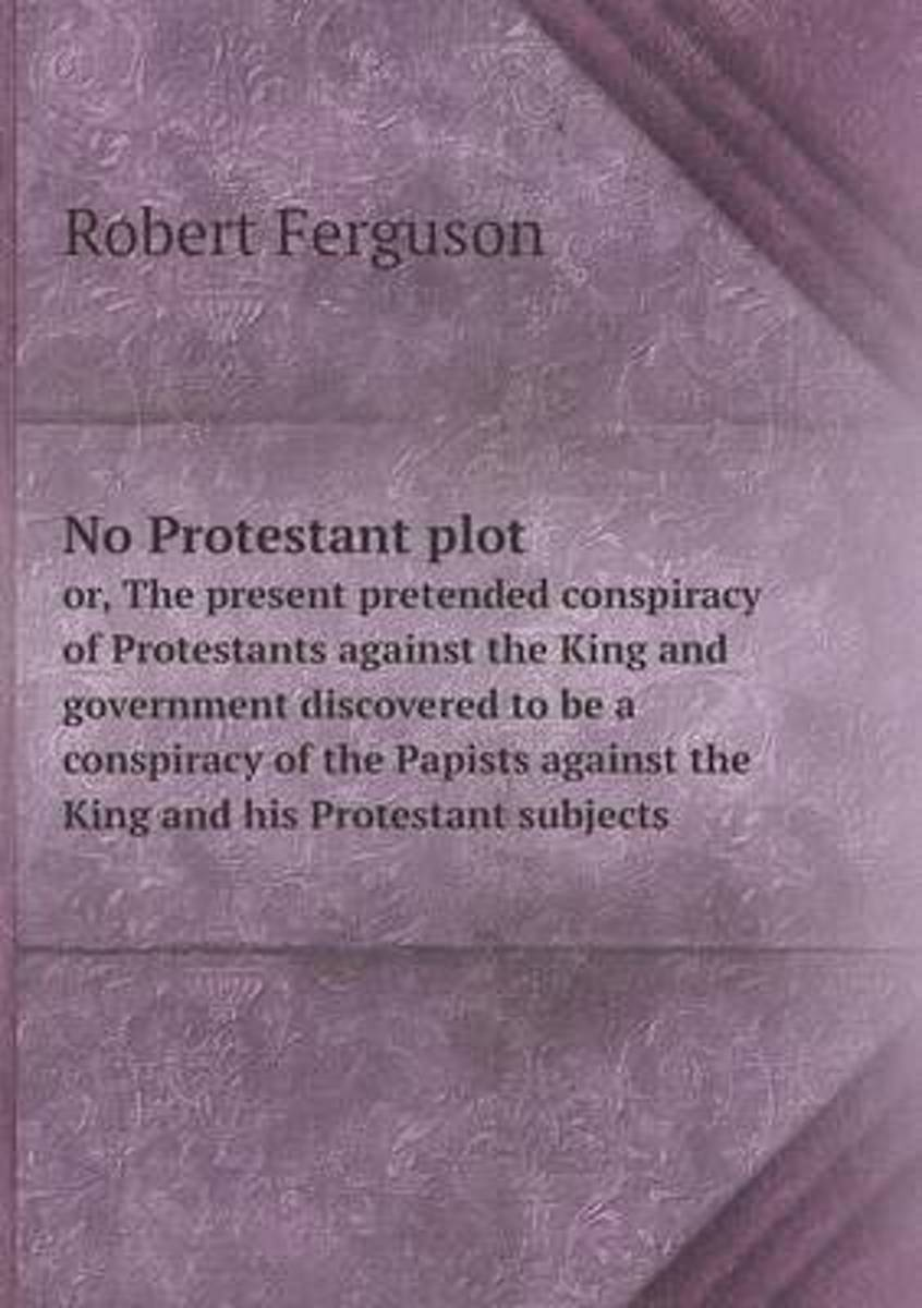 No Protestant Plot Or, the Present Pretended Conspiracy of Protestants Against the King and Government Discovered to Be a Conspiracy of the Papists Against the King and His Protestant Subject