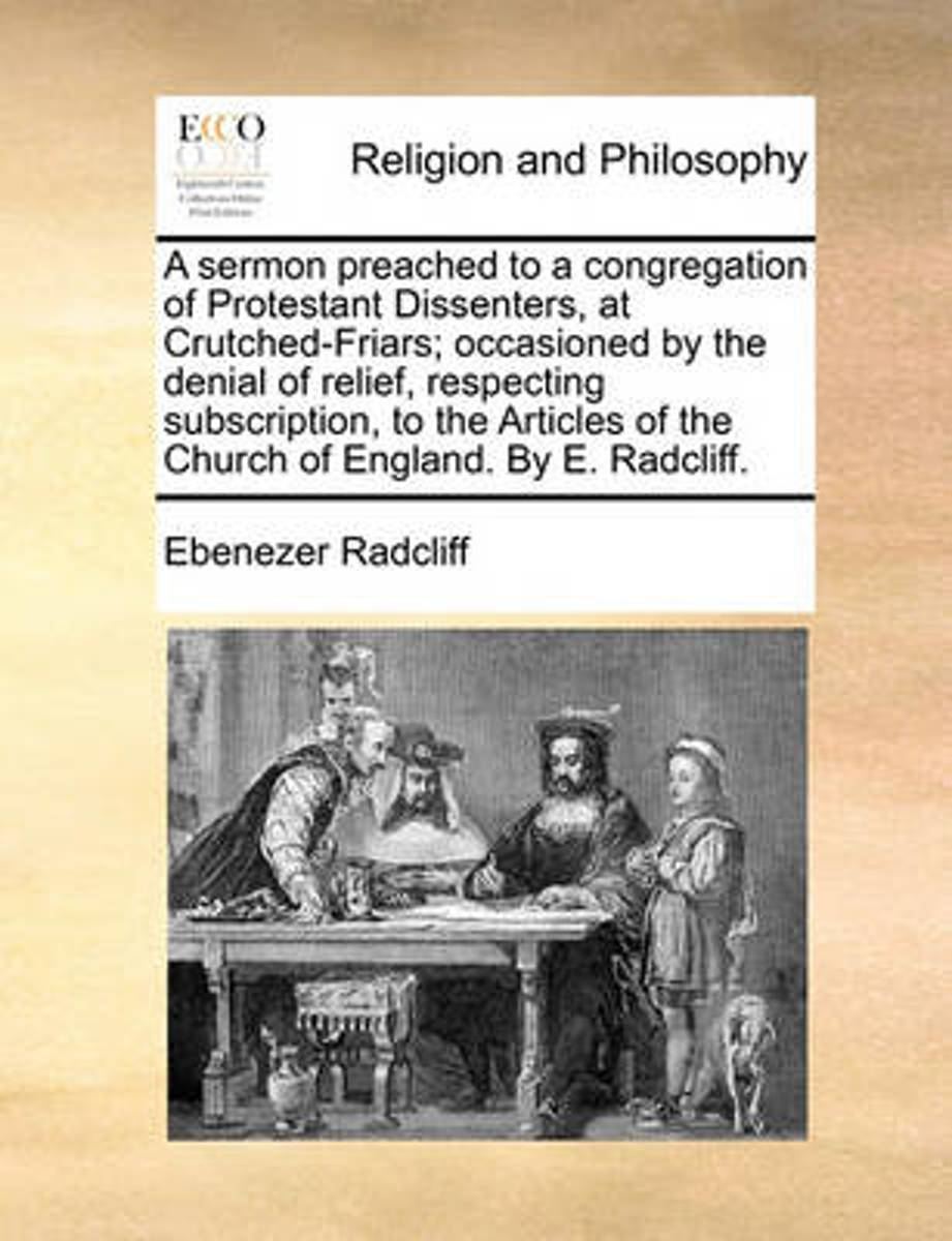 A Sermon Preached to a Congregation of Protestant Dissenters, at Crutched-Friars; Occasioned by the Denial of Relief, Respecting Subscription, to the Articles of the Church of England. by E.