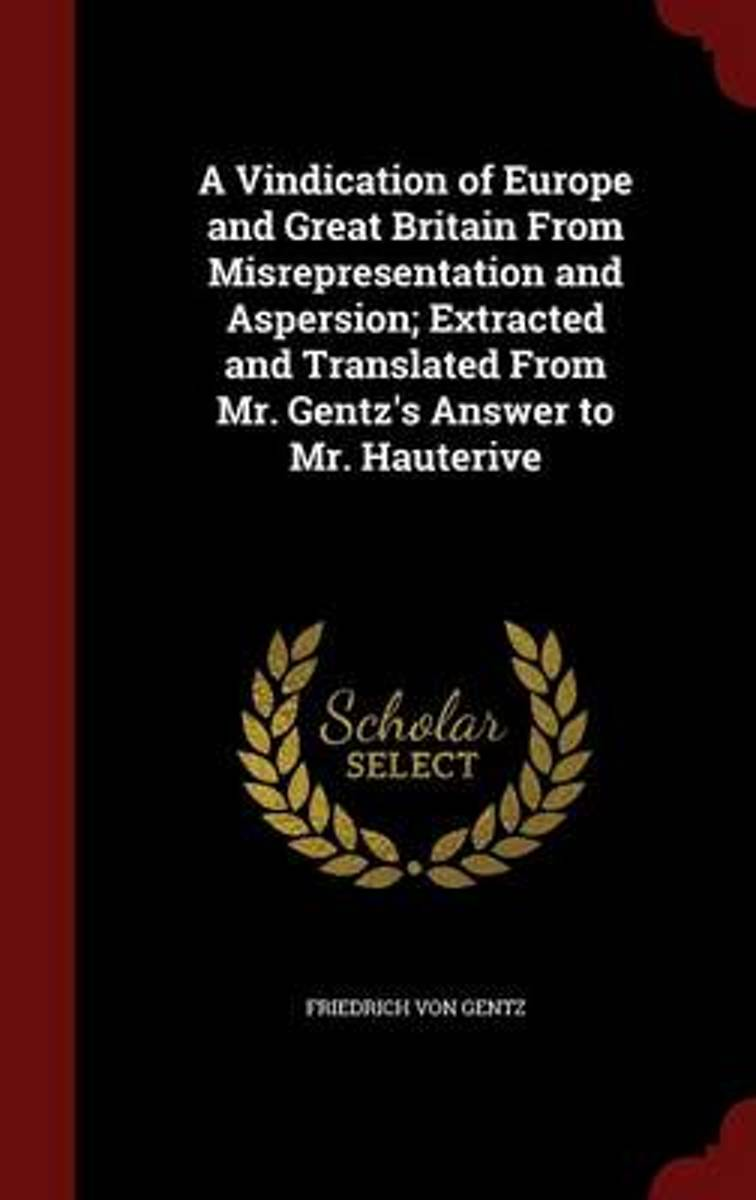 A Vindication of Europe and Great Britain from Misrepresentation and Aspersion; Extracted and Translated from Mr. Gentz's Answer to Mr. Hauterive