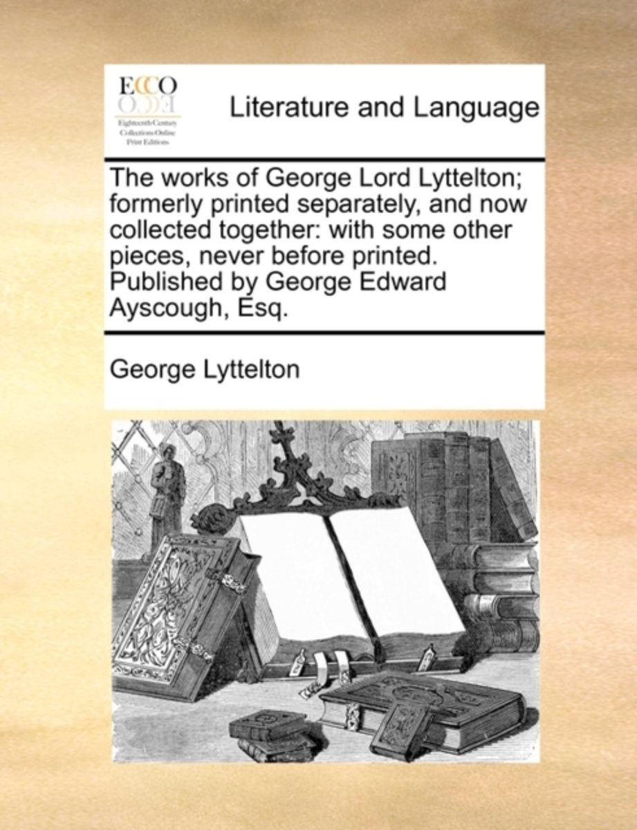 The Works of George Lord Lyttelton; Formerly Printed Separately, and Now Collected Together