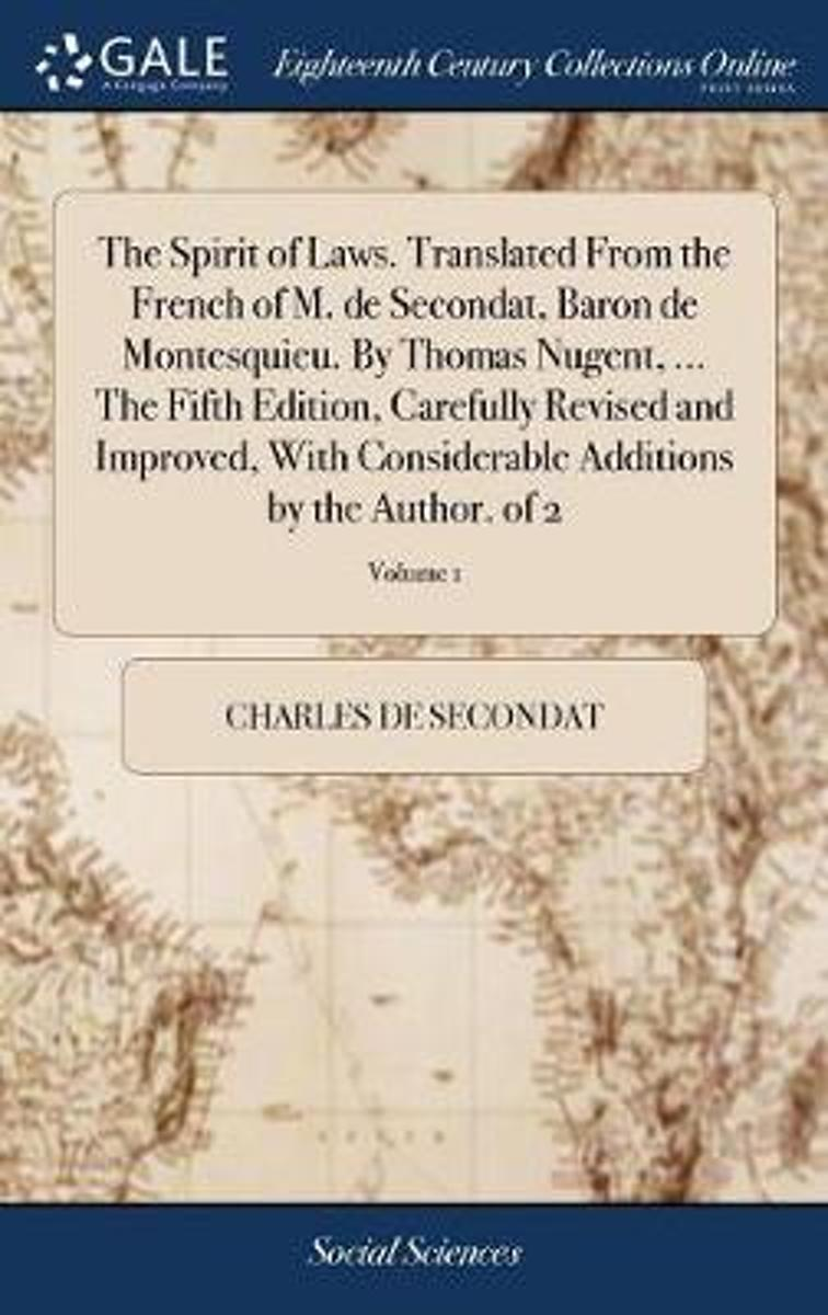 The Spirit of Laws. Translated from the French of M. de Secondat, Baron de Montesquieu. by Thomas Nugent, ... the Fifth Edition. Carefully Revised and Improved with Considerable Additions by
