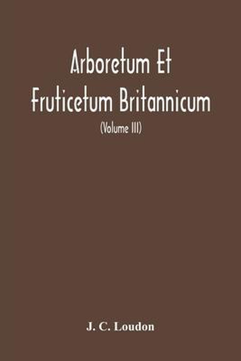 Arboretum Et Fruticetum Britannicum, Or: The Trees And Shrubs Of Britain, Native And Foreign, Hardy And Half-Hardy, Pictorially And Botanically Deline