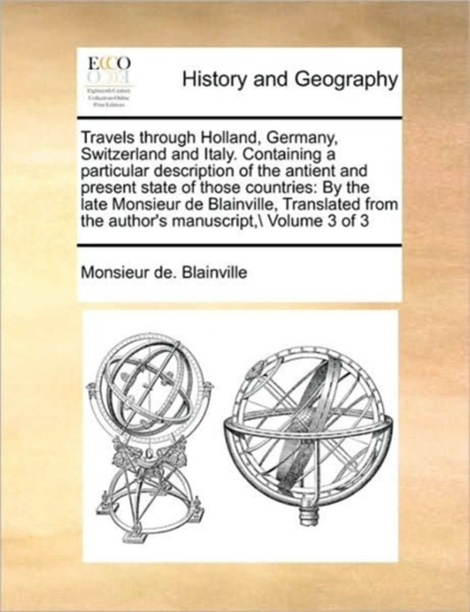 Travels Through Holland, Germany, Switzerland and Italy. Containing a Particular Description of the Antient and Present State of Those Countries