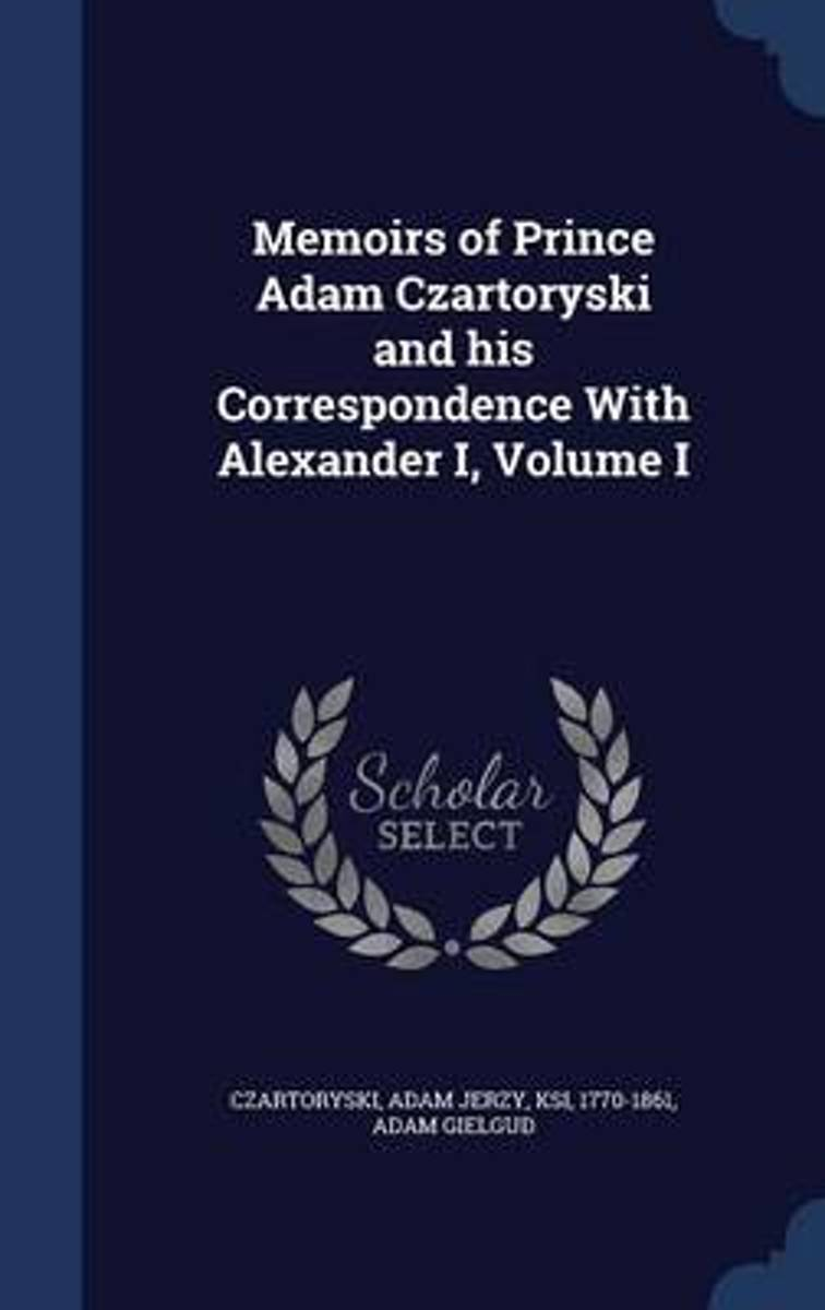 Memoirs of Prince Adam Czartoryski and His Correspondence with Alexander I; Volume I
