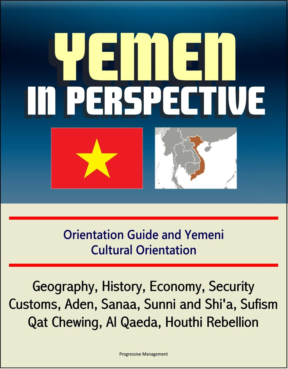 Yemen in Perspective: Orientation Guide and Yemeni Cultural Orientation: Geography, History, Economy, Security, Customs, Aden, Sanaa, Sunni and Shi'a, Sufism, Qat Chewing, Al Qaeda, Houthi Re