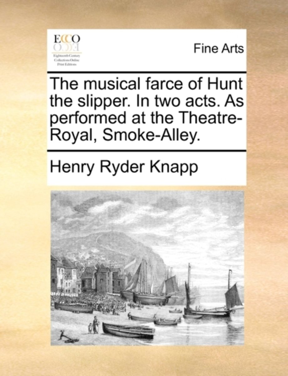 The Musical Farce of Hunt the Slipper. in Two Acts. as Performed at the Theatre-Royal, Smoke-Alley.