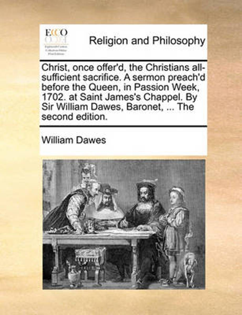 Christ, Once Offer'd, the Christians All-Sufficient Sacrifice. a Sermon Preach'd Before the Queen, in Passion Week, 1702. at Saint James's Chappel. by Sir William Dawes, Baronet, ... the Seco