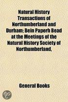 Natural History Transactions of Northumberland and Durham; Bein Paperh Bead at the Meetings of the Natural History Society of Northumberland, Durham, and Newcastle-Upon-Tyne, and the Tyneside