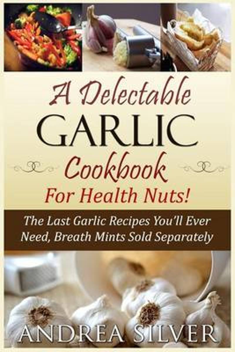 A Delectable Garlic Cookbook for Health Nuts!