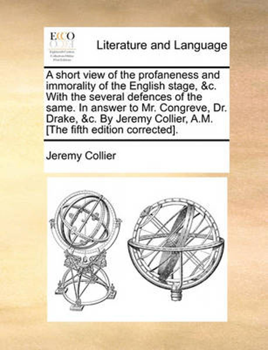 A Short View of the Profaneness and Immorality of the English Stage, &c. with the Several Defences of the Same. in Answer to Mr. Congreve, Dr. Drake, &c. by Jeremy Collier, A.M. [the Fifth Ed