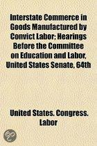 Interstate Commerce In Goods Manufactured By Convict Labor; Hearings Before The Committee On Education And Labor, United States Senate, 64Th