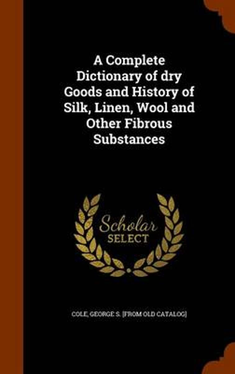 A Complete Dictionary of Dry Goods and History of Silk, Linen, Wool and Other Fibrous Substances
