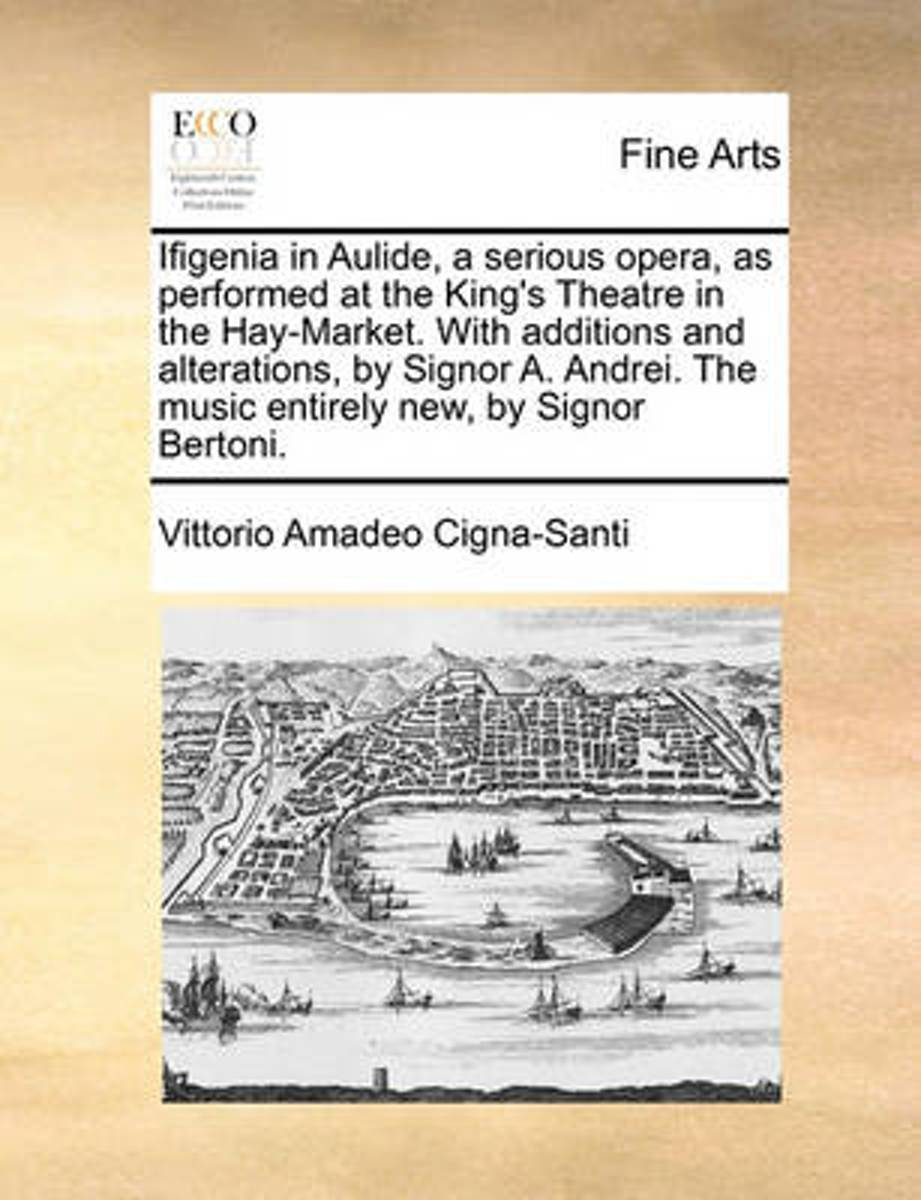 Ifigenia in Aulide, a Serious Opera, as Performed at the King's Theatre in the Hay-Market. with Additions and Alterations, by Signor A. Andrei. the Music Entirely New, by Signor Bertoni.