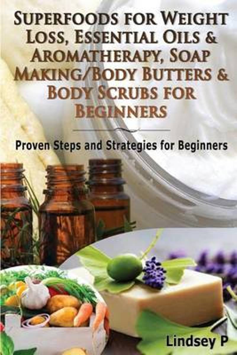 Superfoods for Weight Loss, Essential Oils & Aromatherapy, Soap Making/Body Butters & Body Scurbs for Beginners